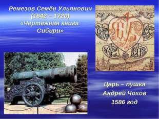 Ремезов Семён Ульянович (1642 – 1720) «Чертёжная книга Сибири» Царь – пушка А
