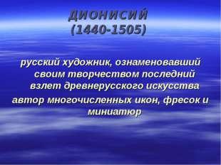 ДИОНИСИЙ (1440-1505) русский художник, ознаменовавший своим творчеством после