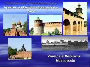 Крепостное строительство Кремли в Нижнем Новгороде и Туле Кремль в Великом Но