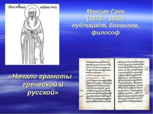 Максим Грек (1475 – 1555) публицист, богослов, философ «Начало грамоты гречес