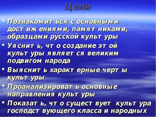 Цели Познакомиться с основными достижениями, памятниками, образцами русской к...