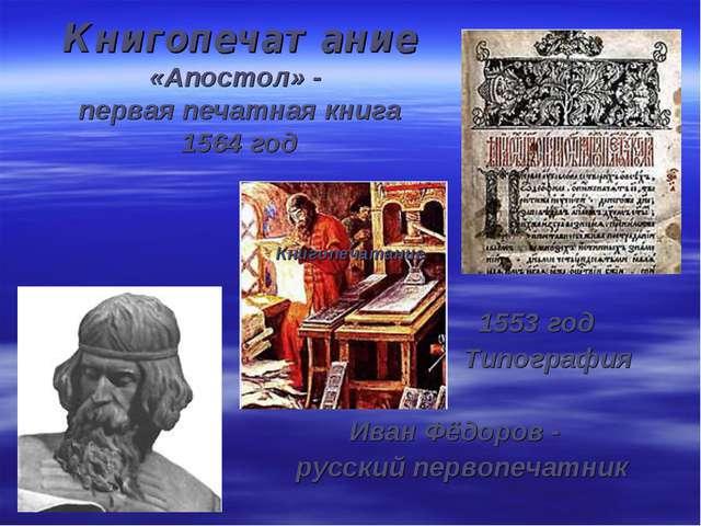 Книгопечатание «Апостол» - первая печатная книга 1564 год 1553 год Типография...