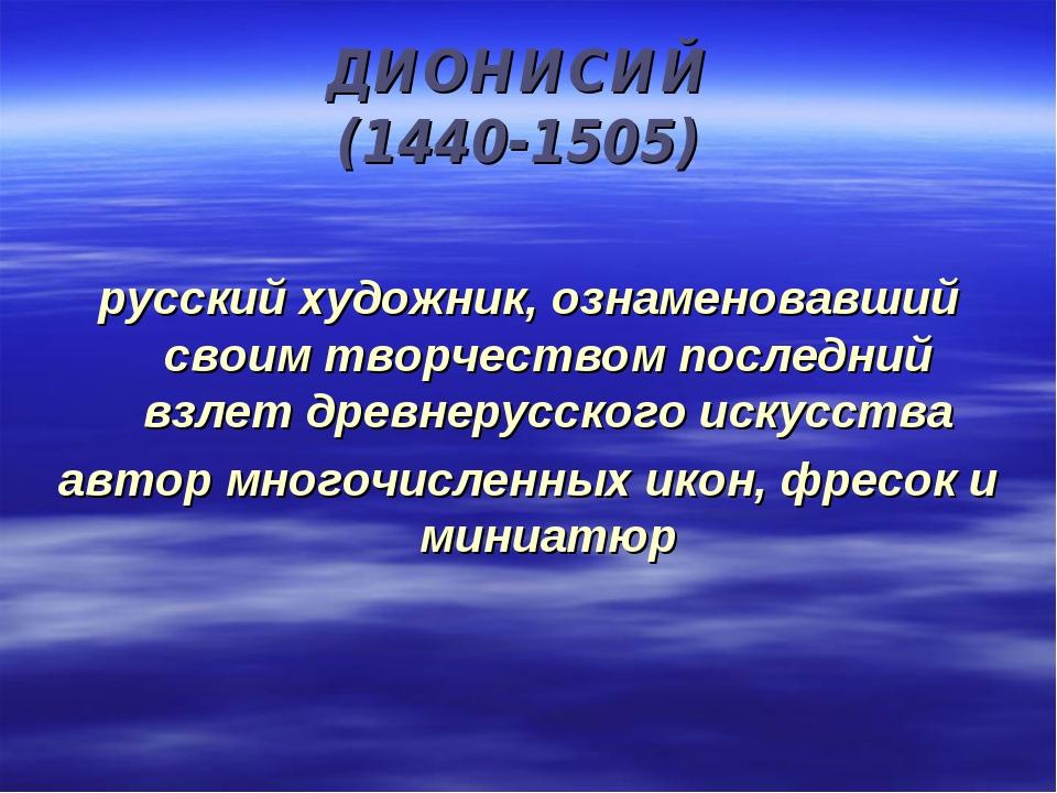 ДИОНИСИЙ (1440-1505) русский художник, ознаменовавший своим творчеством после...