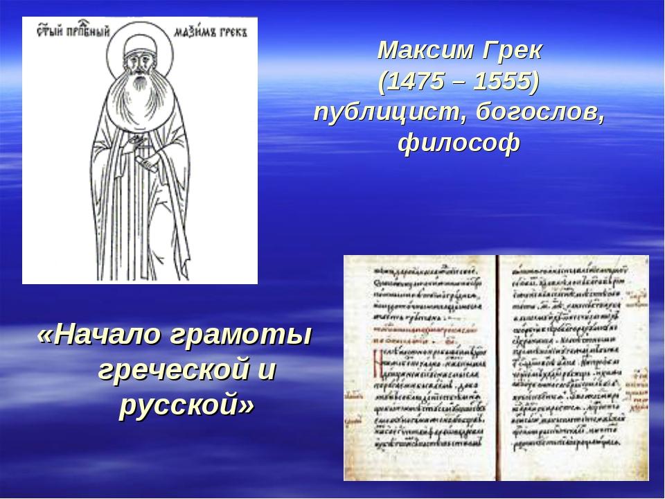 Максим Грек (1475 – 1555) публицист, богослов, философ «Начало грамоты гречес...