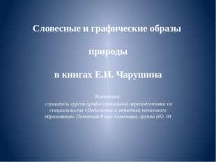 Словесные и графические образы природы в книгах Е.И. Чарушина Выполнила: слуш