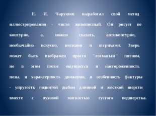 Е. И. Чарушин выработал свой метод иллюстрирования - чисто живописный. Он ри