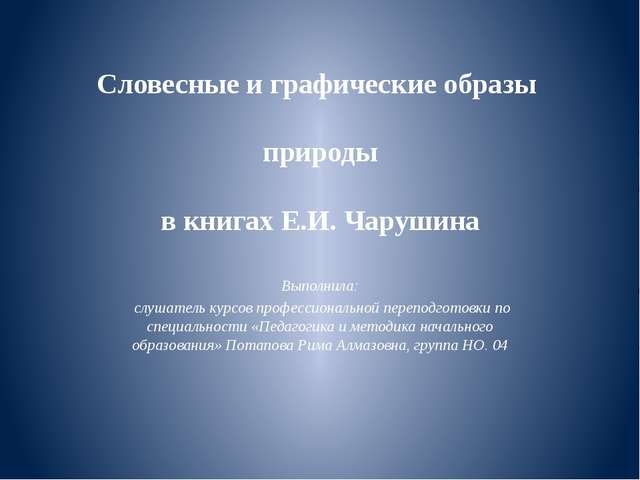 Словесные и графические образы природы в книгах Е.И. Чарушина Выполнила: слуш...