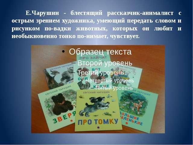 Е.Чарушин - блестящий рассказчик-анималист с острым зрением художника, умеющ...