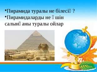 Пирамида туралы не білесің? Пирамидаларды не үшін салынғаны туралы ойлар