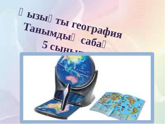 Қызықты география Танымдық сабақ 5 сынып