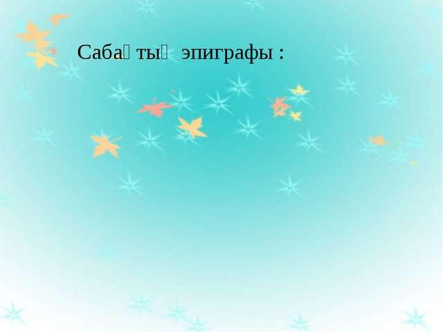 Сабақтың эпиграфы :
