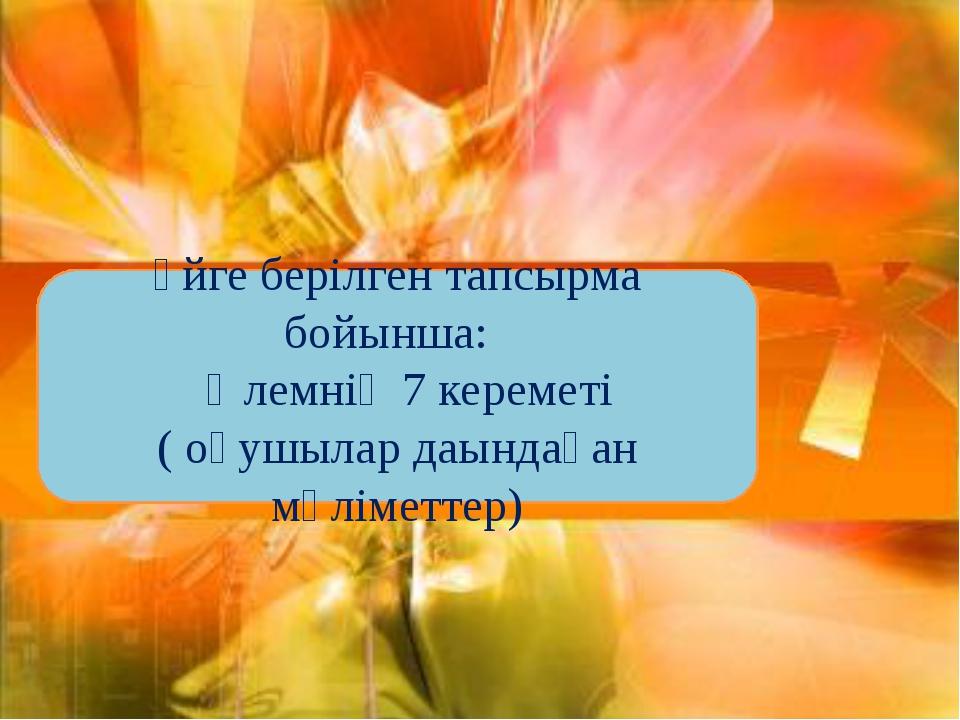 Үйге берілген тапсырма бойынша: Әлемнің 7 кереметі ( оқушылар даындаған мәлім...