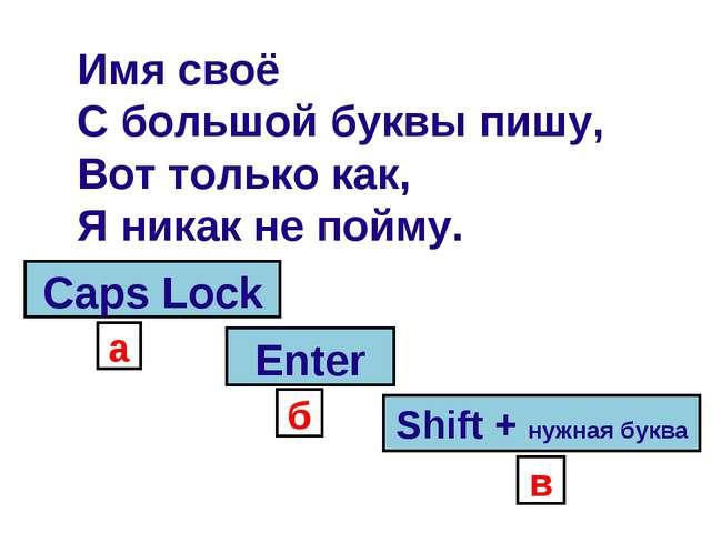 Имя своё С большой буквы пишу, Вот только как, Я никак не пойму. Shift + нужн...