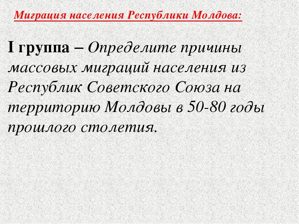 Миграция населения Республики Молдова: I группа – Определите причины массовых...