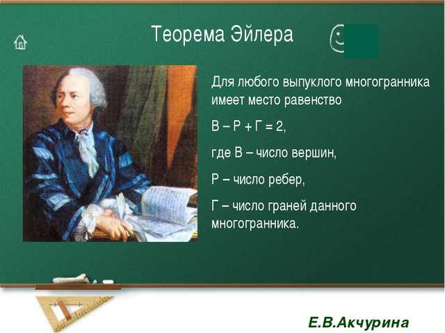 Теорема Эйлера Для любого выпуклого многогранника имеет место равенство В – Р...