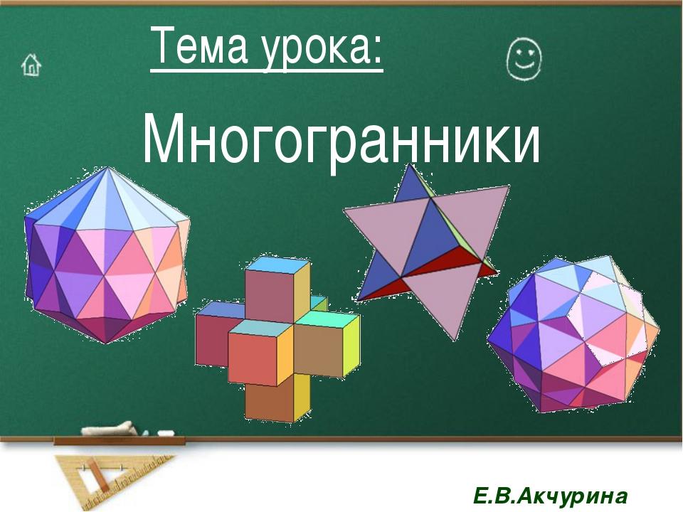 Многогранники Тема урока: Тема урока: Е.В.Акчурина Е.В.Акчурина
