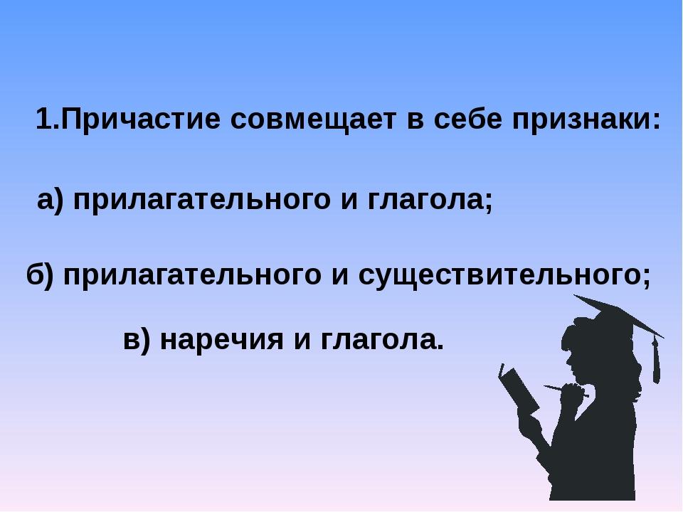 1.Причастие совмещает в себе признаки: а) прилагательного и глагола; б) прила...