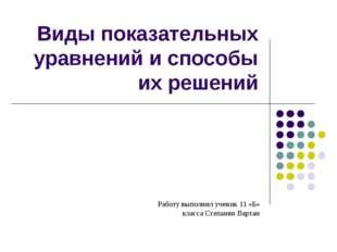 Виды показательных уравнений и способы их решений Работу выполнил ученик 11 «