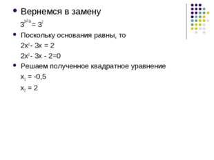 Вернемся в замену 32х2-3х = 32 Поскольку основания равны, то 2х2 - 3х = 2 2х2