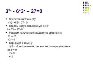 32х - 6*3х – 27=0 Представим 32х как (3х)2 (3х)2 - 6*3х - 27= 0 Введем новую