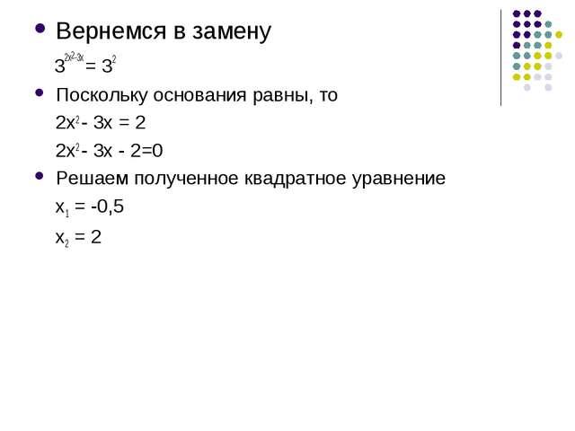 Вернемся в замену 32х2-3х = 32 Поскольку основания равны, то 2х2 - 3х = 2 2х2...