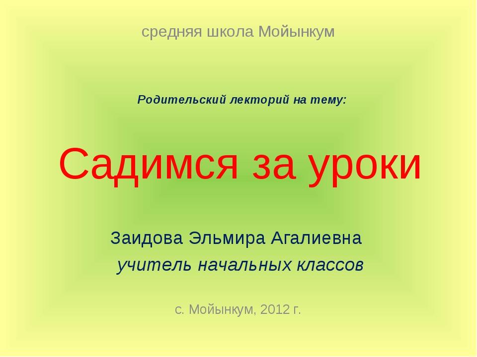 Садимся за уроки Заидова Эльмира Агалиевна учитель начальных классов с. Мойын...