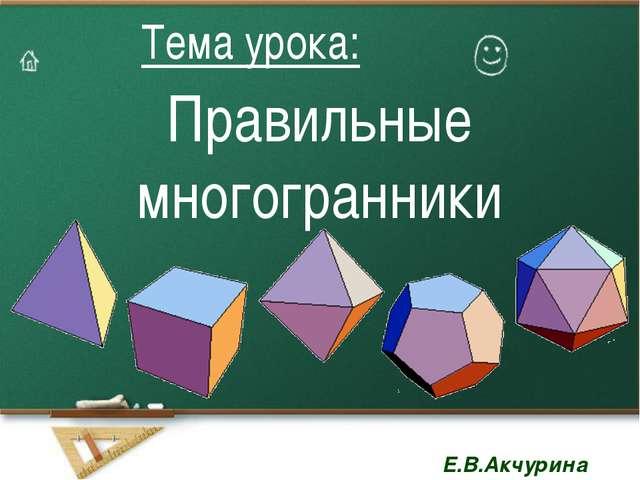 Правильные многогранники Тема урока: Тема урока: Е.В.Акчурина Е.В.Акчурина