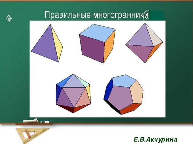 Правильные многогранники Е.В.Акчурина