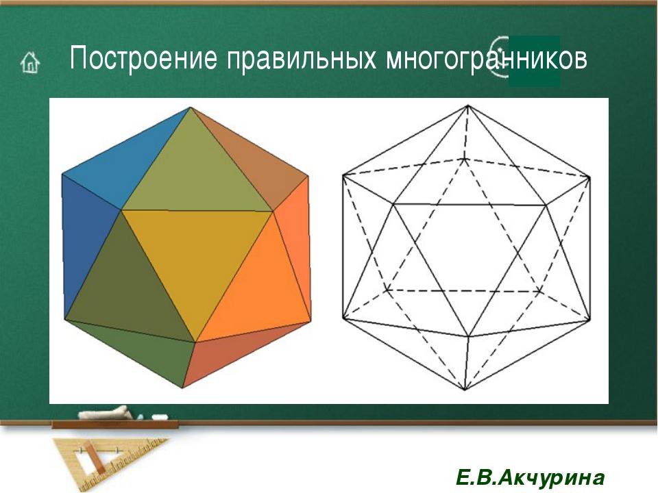 Построение правильных многогранников Е.В.Акчурина