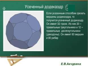 Усеченный додекаэдр Если указанным способом срезать вершины додекаэдра, то по