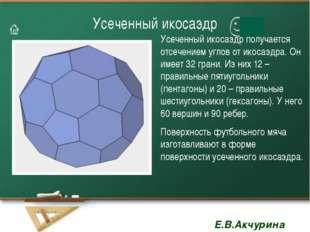Усеченный икосаэдр Усеченный икосаэдр получается отсечением углов от икосаэдр