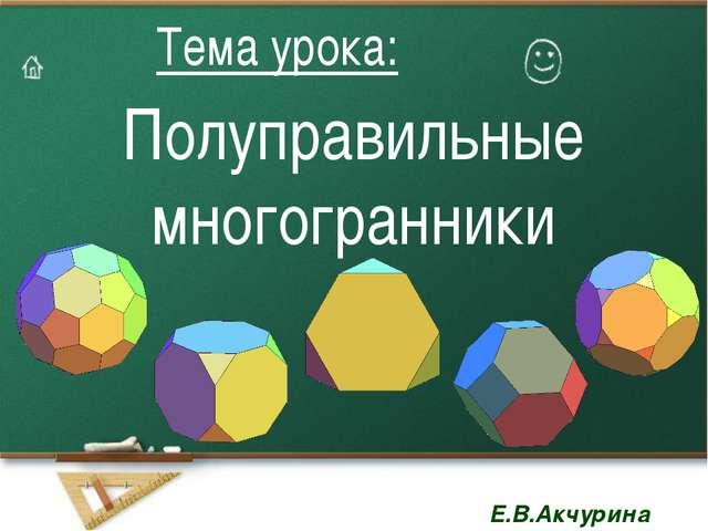 Полуправильные многогранники Тема урока: Тема урока: Е.В.Акчурина Е.В.Акчурина