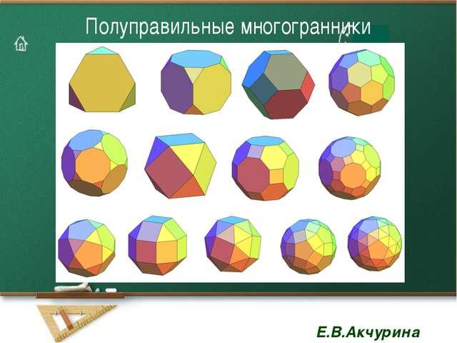 Полуправильные многогранники Е.В.Акчурина