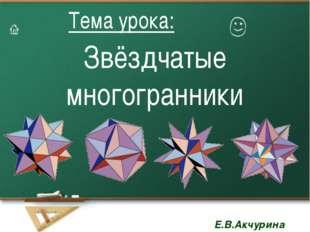 Звёздчатые многогранники Тема урока: Тема урока: Е.В.Акчурина Е.В.Акчурина