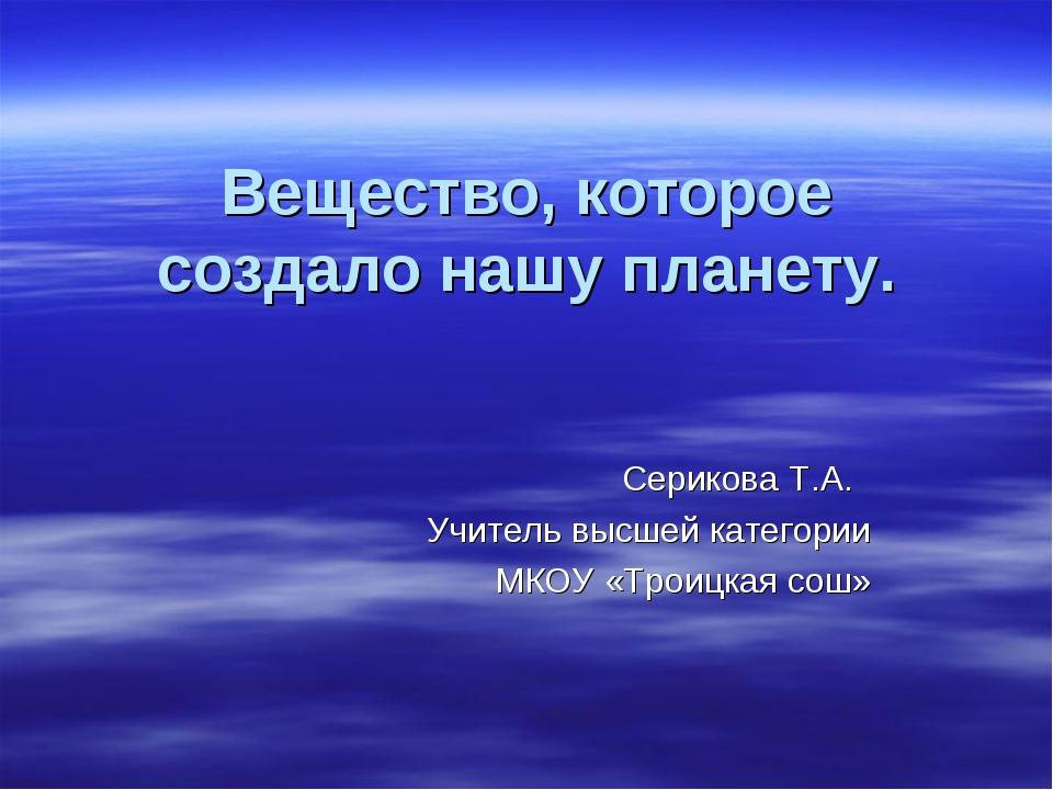 Вещество, которое создало нашу планету. Серикова Т.А. Учитель высшей категори...