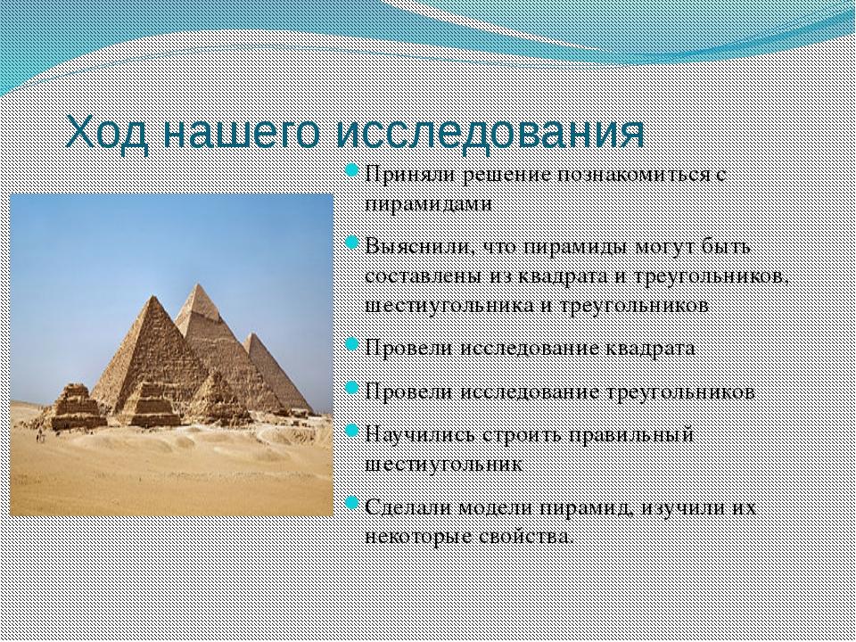 Ход нашего исследования Приняли решение познакомиться с пирамидами Выяснили,...