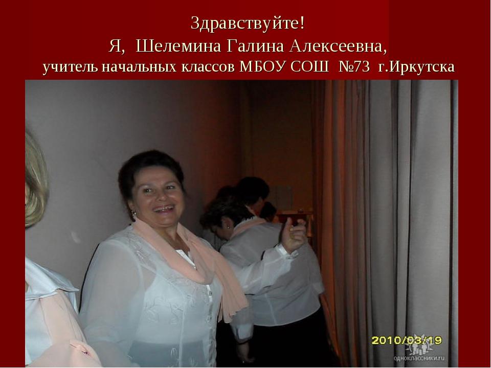 Здравствуйте! Я, Шелемина Галина Алексеевна, учитель начальных классов МБОУ...