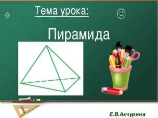 Пирамида Тема урока: Тема урока: Е.В.Акчурина Е.В.Акчурина