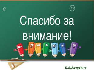 Спасибо за внимание! Тема урока: Е.В.Акчурина Е.В.Акчурина