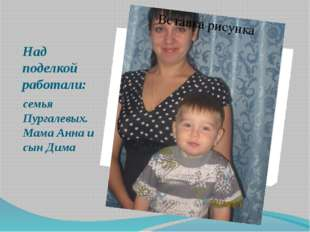 Над поделкой работали: семья Пургалевых. Мама Анна и сын Дима