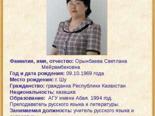 Фамилия, имя, отчество: Орынбаева Светлана Мейрамбековна Год и дата рожде