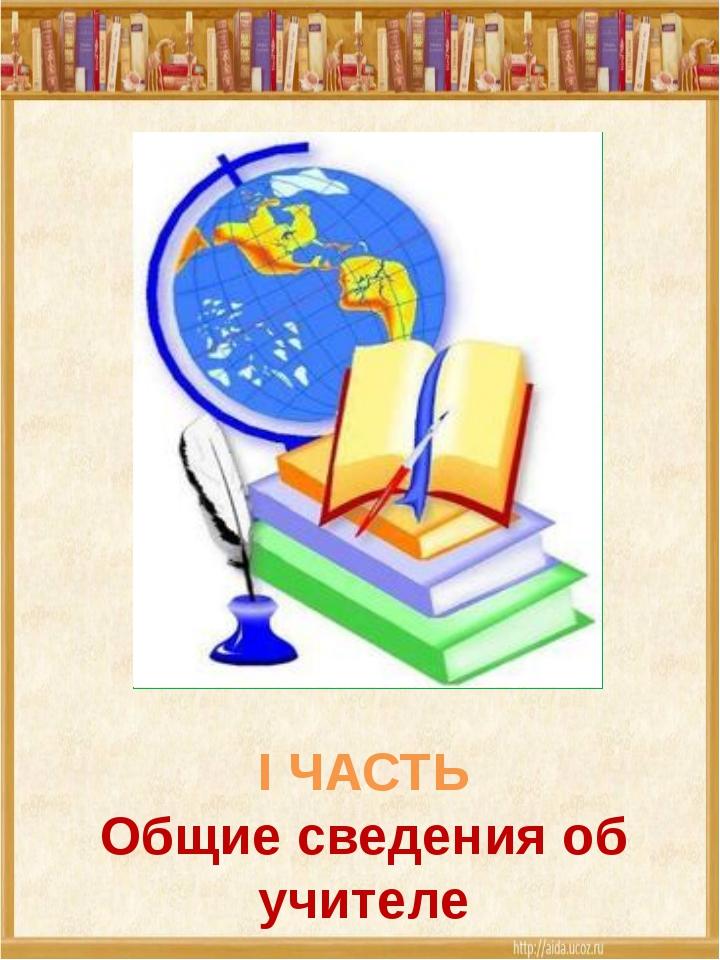 I ЧАСТЬ Общие сведения об учителе