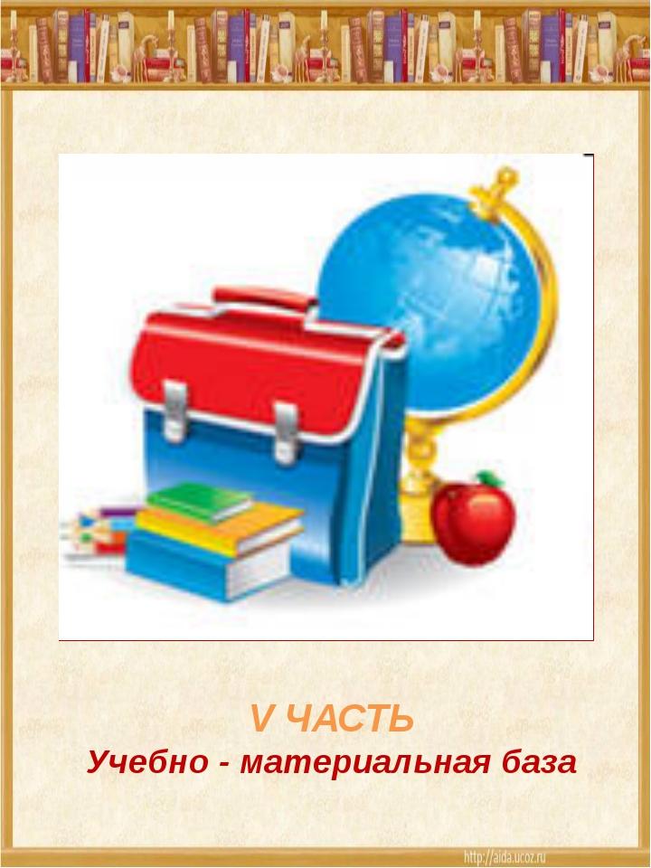V ЧАСТЬ Учебно - материальная база