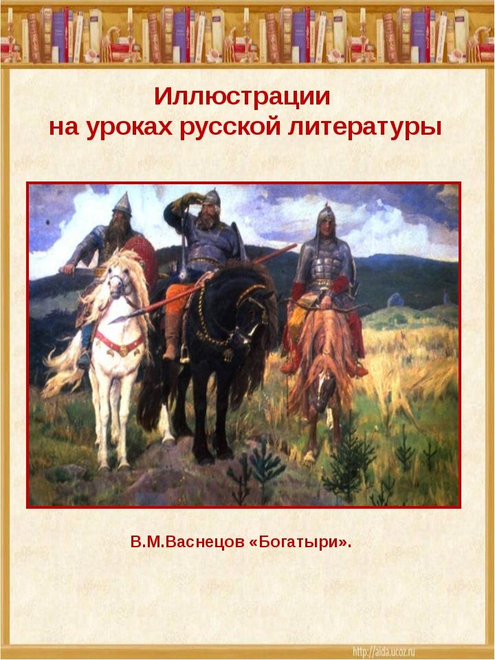 Иллюстрации на уроках русской литературы В.М.Васнецов «Богатыри».