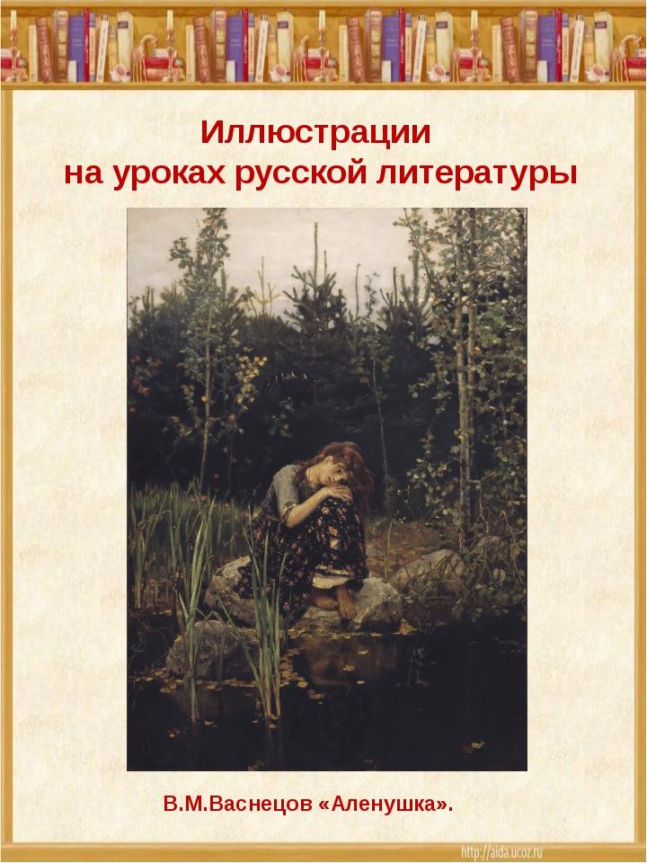 Иллюстрации на уроках русской литературы В.М.Васнецов «Аленушка».