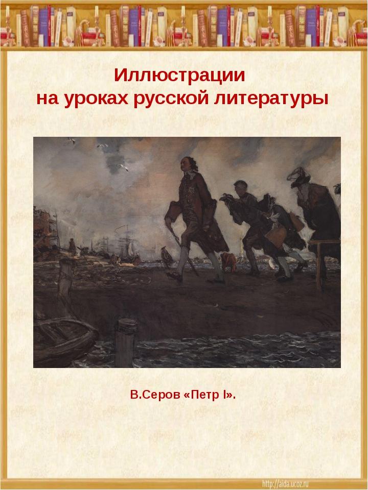 Иллюстрации на уроках русской литературы В.Серов «Петр I».