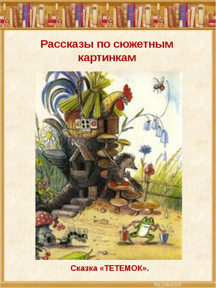 Рассказы по сюжетным картинкам Сказка «ТЕТЕМОК».