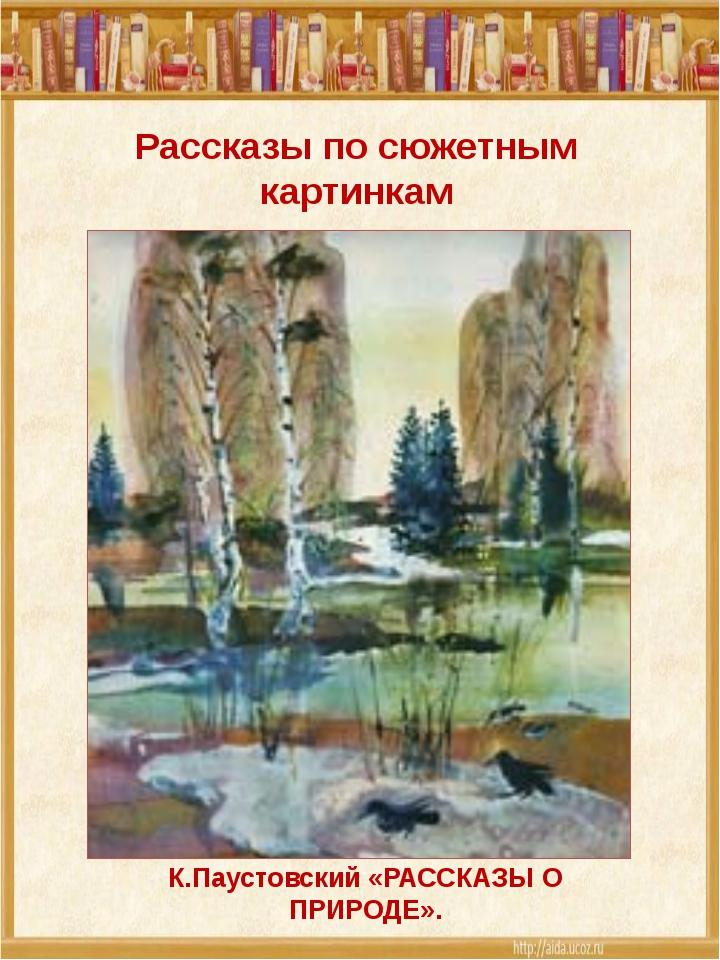 Рассказы по сюжетным картинкам К.Паустовский «РАССКАЗЫ О ПРИРОДЕ».