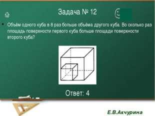 Задача № 12 Объём одного куба в 8 раз больше объёма другого куба. Во сколько