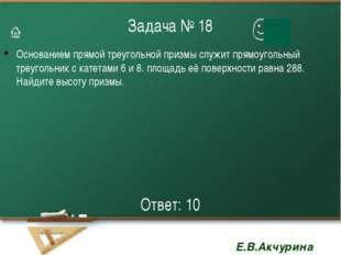 Задача № 18 Основанием прямой треугольной призмы служит прямоугольный треугол